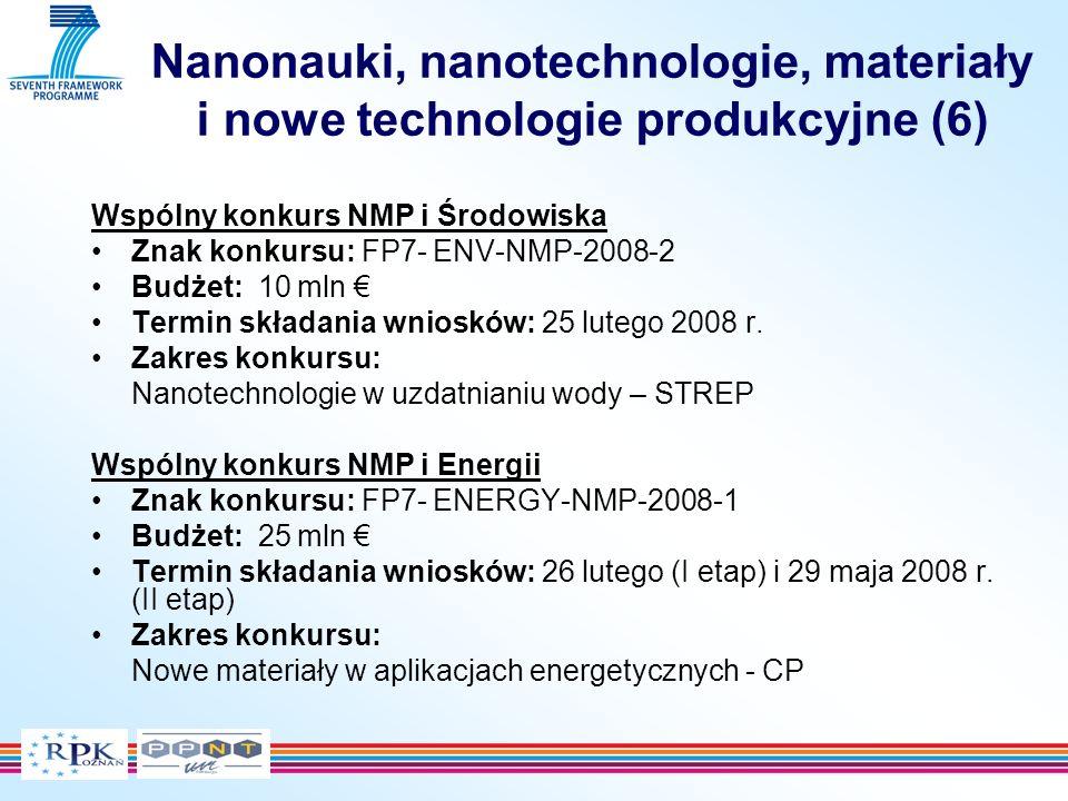 Nanonauki, nanotechnologie, materiały i nowe technologie produkcyjne (6) Wspólny konkurs NMP i Środowiska Znak konkursu: FP7- ENV-NMP-2008-2 Budżet: 10 mln Termin składania wniosków: 25 lutego 2008 r.