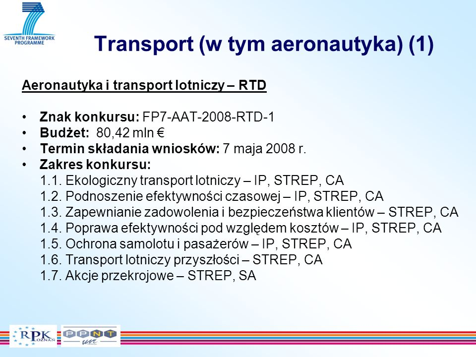 Transport (w tym aeronautyka) (1) Aeronautyka i transport lotniczy – RTD Znak konkursu: FP7-AAT-2008-RTD-1 Budżet: 80,42 mln Termin składania wniosków: 7 maja 2008 r.