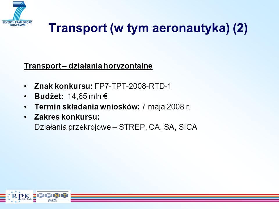 Transport (w tym aeronautyka) (2) Transport – działania horyzontalne Znak konkursu: FP7-TPT-2008-RTD-1 Budżet: 14,65 mln Termin składania wniosków: 7 maja 2008 r.