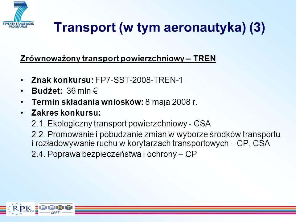 Transport (w tym aeronautyka) (3) Zrównoważony transport powierzchniowy – TREN Znak konkursu: FP7-SST-2008-TREN-1 Budżet: 36 mln Termin składania wniosków: 8 maja 2008 r.