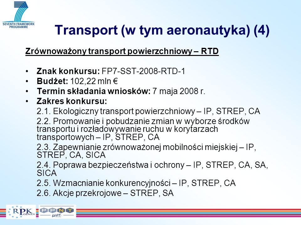 Transport (w tym aeronautyka) (4) Zrównoważony transport powierzchniowy – RTD Znak konkursu: FP7-SST-2008-RTD-1 Budżet: 102,22 mln Termin składania wniosków: 7 maja 2008 r.