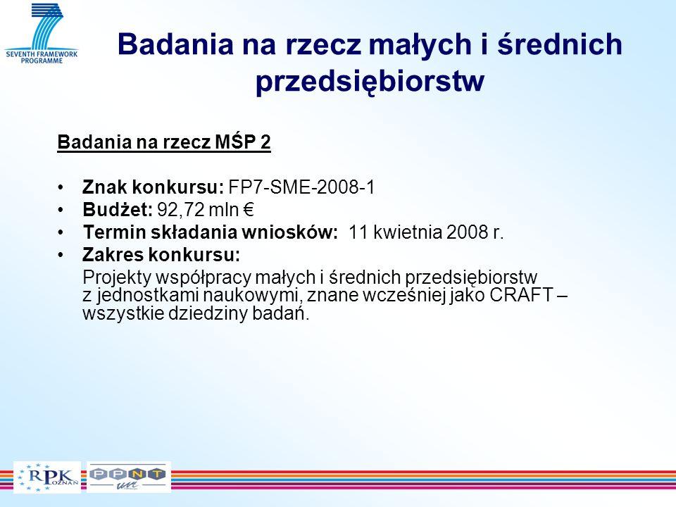 Badania na rzecz małych i średnich przedsiębiorstw Badania na rzecz MŚP 2 Znak konkursu: FP7-SME-2008-1 Budżet: 92,72 mln Termin składania wniosków: 11 kwietnia 2008 r.