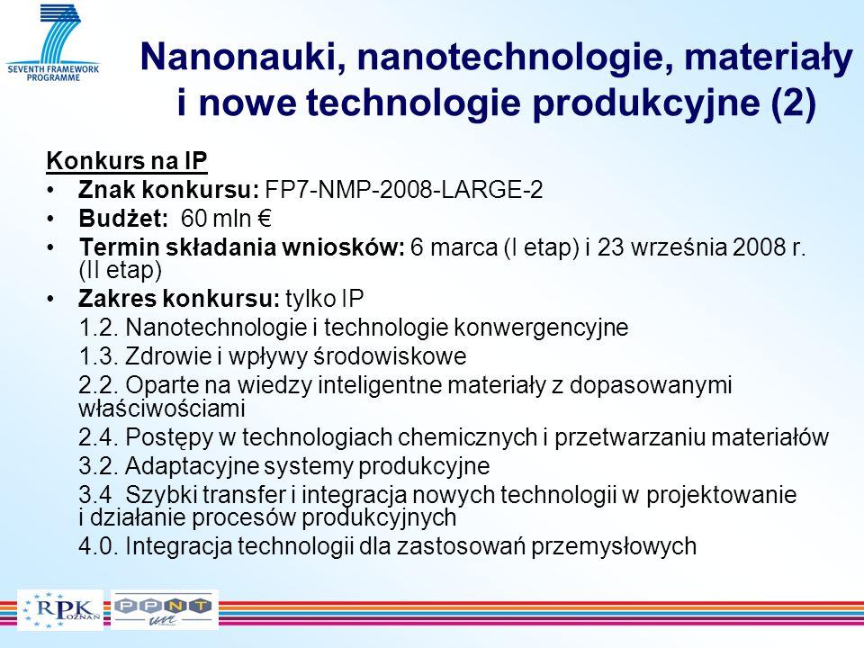 Nanonauki, nanotechnologie, materiały i nowe technologie produkcyjne (2) Konkurs na IP Znak konkursu: FP7-NMP-2008-LARGE-2 Budżet: 60 mln Termin składania wniosków: 6 marca (I etap) i 23 września 2008 r.