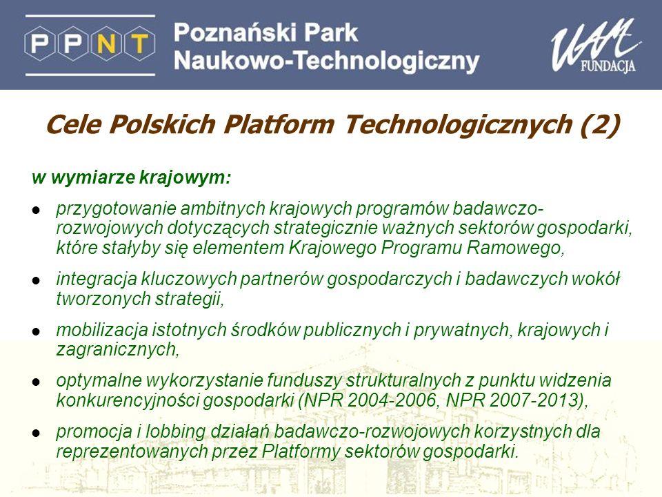 Cele Polskich Platform Technologicznych (2) w wymiarze krajowym: l przygotowanie ambitnych krajowych programów badawczo- rozwojowych dotyczących strategicznie ważnych sektorów gospodarki, które stałyby się elementem Krajowego Programu Ramowego, l integracja kluczowych partnerów gospodarczych i badawczych wokół tworzonych strategii, l mobilizacja istotnych środków publicznych i prywatnych, krajowych i zagranicznych, l optymalne wykorzystanie funduszy strukturalnych z punktu widzenia konkurencyjności gospodarki (NPR 2004-2006, NPR 2007-2013), l promocja i lobbing działań badawczo-rozwojowych korzystnych dla reprezentowanych przez Platformy sektorów gospodarki.