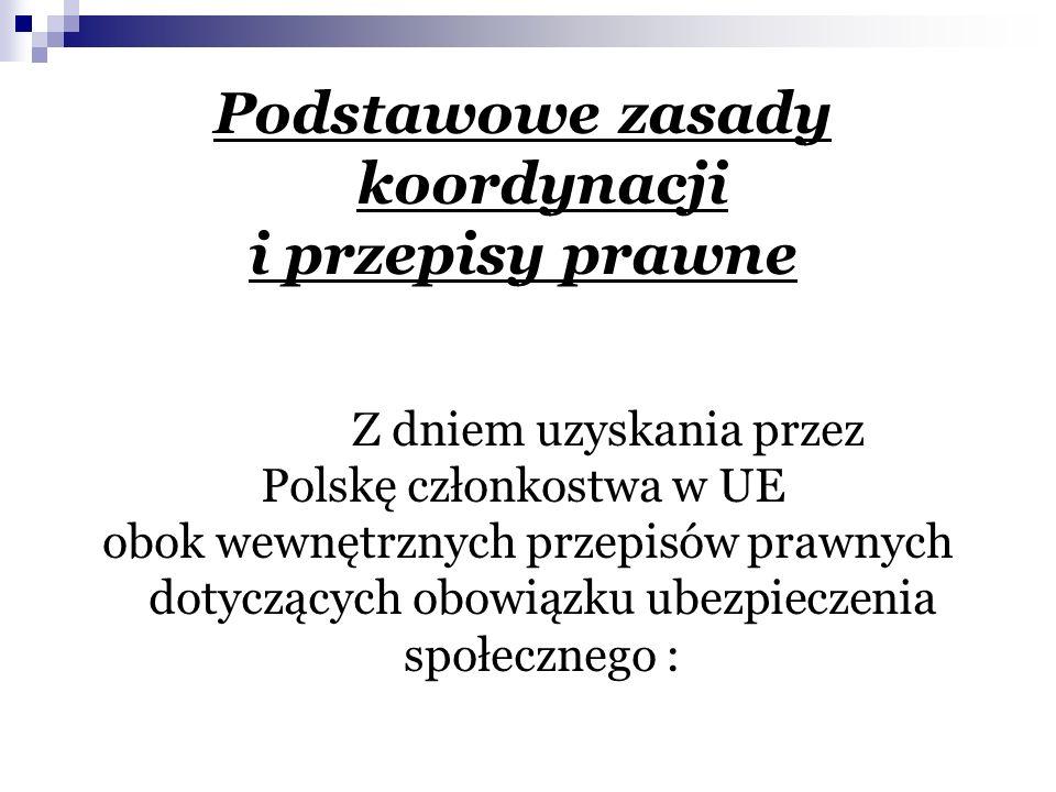 Podstawowe zasady koordynacji i przepisy prawne Z dniem uzyskania przez Polskę członkostwa w UE obok wewnętrznych przepisów prawnych dotyczących obowiązku ubezpieczenia społecznego :