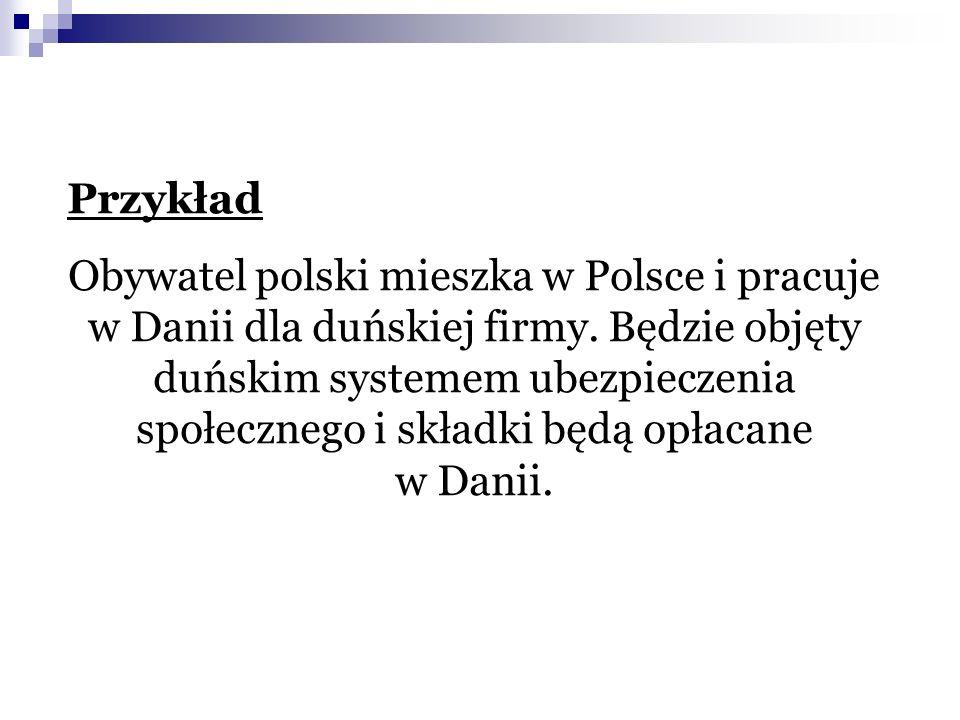 Przykład Obywatel polski mieszka w Polsce i pracuje w Danii dla duńskiej firmy. Będzie objęty duńskim systemem ubezpieczenia społecznego i składki będ
