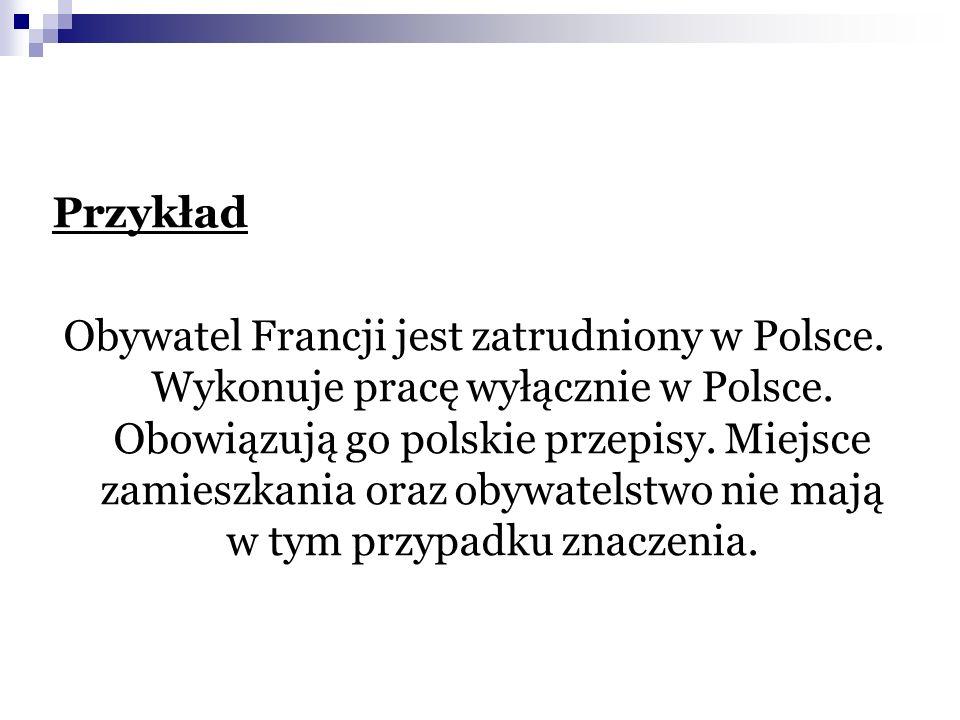 Przykład Obywatel Francji jest zatrudniony w Polsce. Wykonuje pracę wyłącznie w Polsce. Obowiązują go polskie przepisy. Miejsce zamieszkania oraz obyw