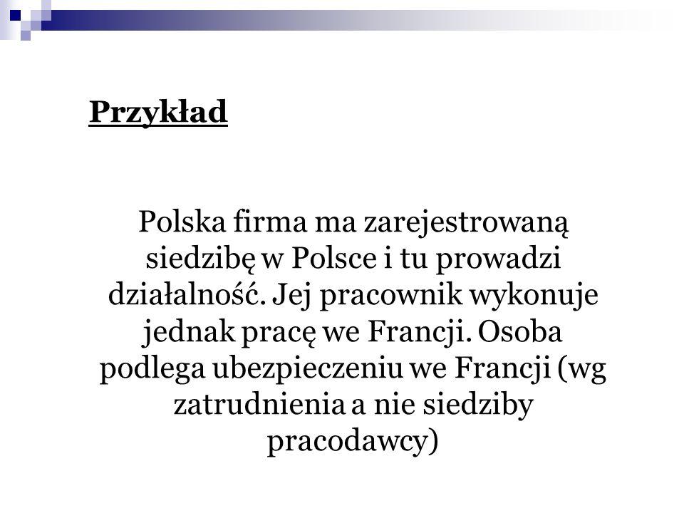 Przykład Polska firma ma zarejestrowaną siedzibę w Polsce i tu prowadzi działalność. Jej pracownik wykonuje jednak pracę we Francji. Osoba podlega ube