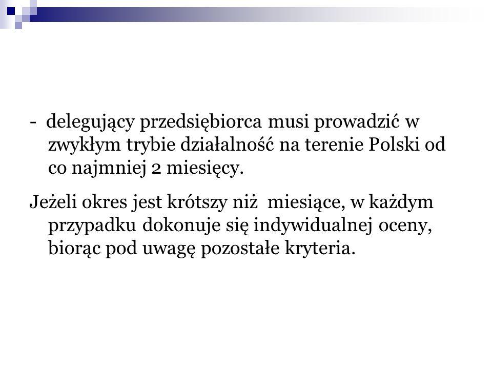 - delegujący przedsiębiorca musi prowadzić w zwykłym trybie działalność na terenie Polski od co najmniej 2 miesięcy. Jeżeli okres jest krótszy niż mie