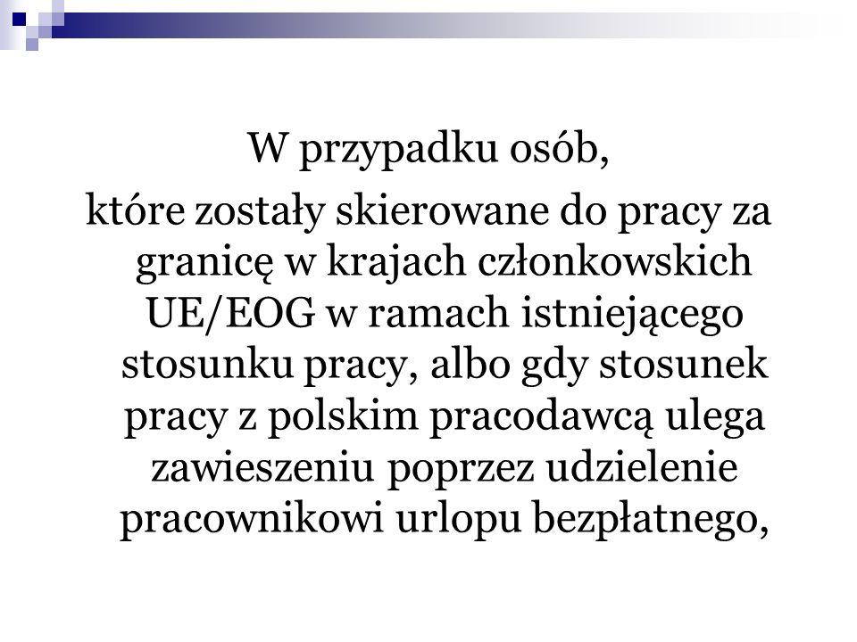 W przypadku osób, które zostały skierowane do pracy za granicę w krajach członkowskich UE/EOG w ramach istniejącego stosunku pracy, albo gdy stosunek pracy z polskim pracodawcą ulega zawieszeniu poprzez udzielenie pracownikowi urlopu bezpłatnego,