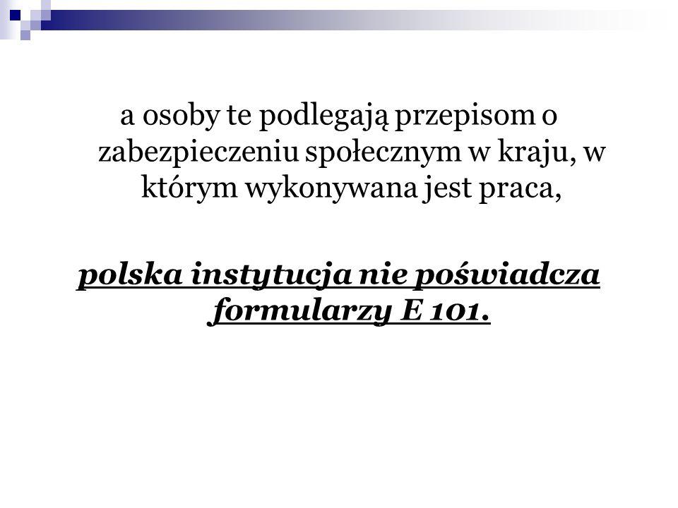 a osoby te podlegają przepisom o zabezpieczeniu społecznym w kraju, w którym wykonywana jest praca, polska instytucja nie poświadcza formularzy E 101.