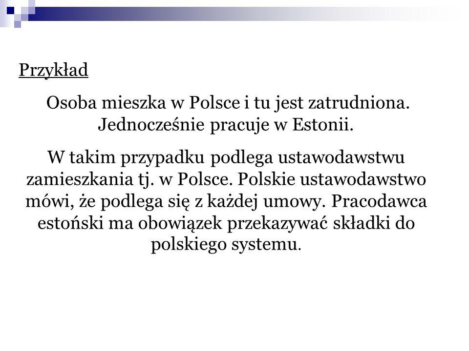 Przykład Osoba mieszka w Polsce i tu jest zatrudniona. Jednocześnie pracuje w Estonii. W takim przypadku podlega ustawodawstwu zamieszkania tj. w Pols