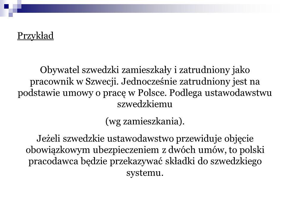 Przykład Obywatel szwedzki zamieszkały i zatrudniony jako pracownik w Szwecji. Jednocześnie zatrudniony jest na podstawie umowy o pracę w Polsce. Podl