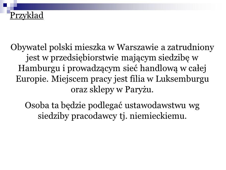Przykład Obywatel polski mieszka w Warszawie a zatrudniony jest w przedsiębiorstwie mającym siedzibę w Hamburgu i prowadzącym sieć handlową w całej Eu