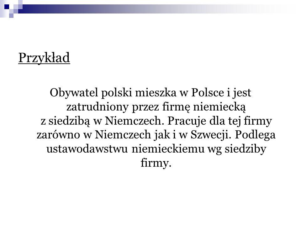 Przykład Obywatel polski mieszka w Polsce i jest zatrudniony przez firmę niemiecką z siedzibą w Niemczech. Pracuje dla tej firmy zarówno w Niemczech j