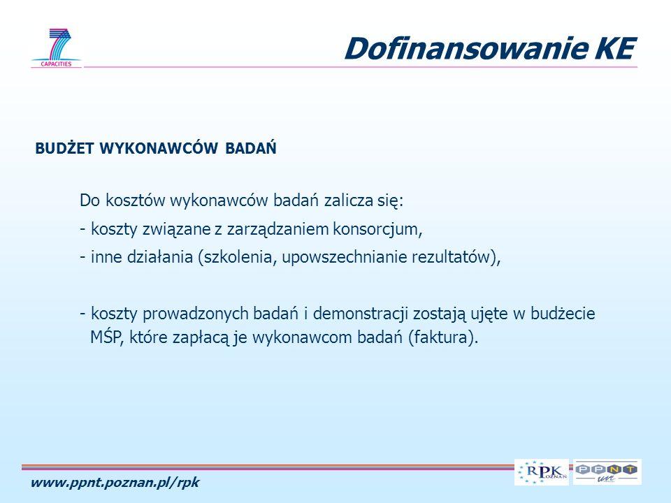 www.ppnt.poznan.pl/rpk Dofinansowanie KE BUDŻET WYKONAWCÓW BADAŃ Do kosztów wykonawców badań zalicza się: - koszty związane z zarządzaniem konsorcjum, - inne działania (szkolenia, upowszechnianie rezultatów), - koszty prowadzonych badań i demonstracji zostają ujęte w budżecie MŚP, które zapłacą je wykonawcom badań (faktura).