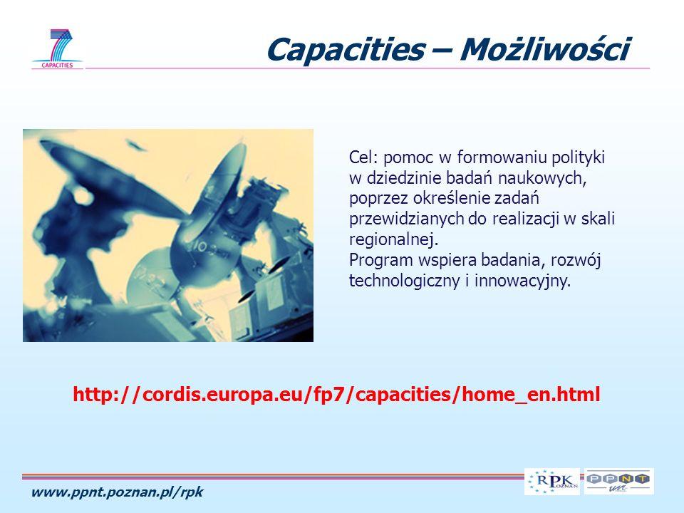 www.ppnt.poznan.pl/rpk Capacities – Możliwości 1.Infrastruktury badawcze (1 715 mln euro) 2.Badania na rzecz małych i średnich przedsiębiorstw (MŚP) (1 336 mln euro) 3.Regiony wiedzy (126 mln euro) 4.Potencjał badawczy (340 mln euro) 5.Nauka w społeczeństwie (330 mln euro) 6.Spójny rozwój polityk badawczych (70 mln euro) 7.Działania w zakresie współpracy międzynarodowej (180 mln euro)