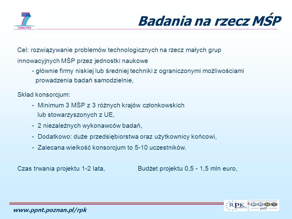 www.ppnt.poznan.pl/rpk Badania na rzecz MŚP Cel: rozwiązywanie problemów technologicznych na rzecz małych grup innowacyjnych MŚP przez jednostki naukowe - głównie firmy niskiej lub średniej techniki z ograniczonymi możliwościami prowadzenia badań samodzielnie, Skład konsorcjum: - Minimum 3 MŚP z 3 różnych krajów członkowskich lub stowarzyszonych z UE, - 2 niezależnych wykonawców badań, - Dodatkowo: duże przedsiębiorstwa oraz użytkownicy końcowi, - Zalecana wielkość konsorcjum to 5-10 uczestników.