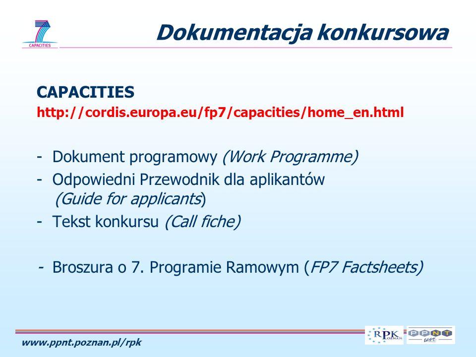 www.ppnt.poznan.pl/rpk Dokumentacja konkursowa CAPACITIES http://cordis.europa.eu/fp7/capacities/home_en.html - Dokument programowy (Work Programme) - Odpowiedni Przewodnik dla aplikantów (Guide for applicants) - Tekst konkursu (Call fiche) - Broszura o 7.