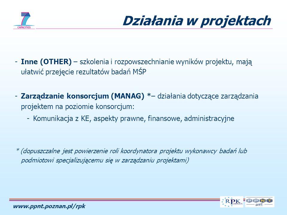 www.ppnt.poznan.pl/rpk Działania w projektach -Inne (OTHER) – szkolenia i rozpowszechnianie wyników projektu, mają ułatwić przejęcie rezultatów badań MŚP -Zarządzanie konsorcjum (MANAG) *– działania dotyczące zarządzania projektem na poziomie konsorcjum: -Komunikacja z KE, aspekty prawne, finansowe, administracyjne * (dopuszczalne jest powierzenie roli koordynatora projektu wykonawcy badań lub podmiotowi specjalizującemu się w zarządzaniu projektami)