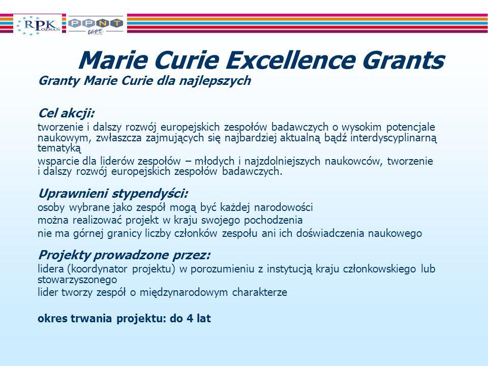 Marie Curie Excellence Grants Granty Marie Curie dla najlepszych Cel akcji: tworzenie i dalszy rozwój europejskich zespołów badawczych o wysokim potencjale naukowym, zwłaszcza zajmujących się najbardziej aktualną bądź interdyscyplinarną tematyką wsparcie dla liderów zespołów – młodych i najzdolniejszych naukowców, tworzenie i dalszy rozwój europejskich zespołów badawczych.