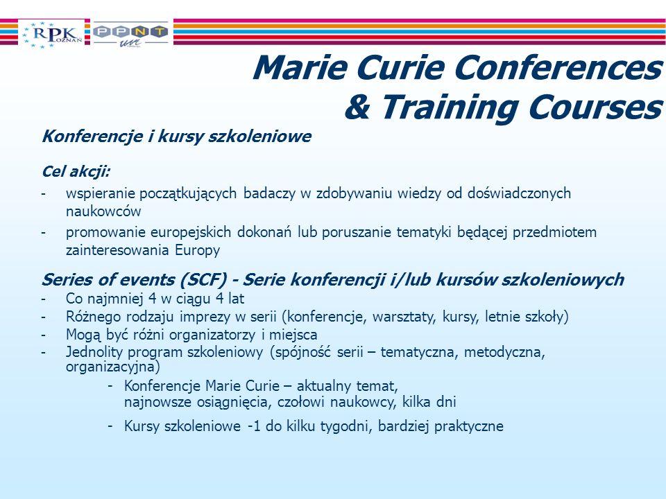 Marie Curie Conferences & Training Courses Konferencje i kursy szkoleniowe Cel akcji: - wspieranie początkujących badaczy w zdobywaniu wiedzy od doświadczonych naukowców - promowanie europejskich dokonań lub poruszanie tematyki będącej przedmiotem zainteresowania Europy Series of events (SCF) - Serie konferencji i/lub kursów szkoleniowych - Co najmniej 4 w ciągu 4 lat - Różnego rodzaju imprezy w serii (konferencje, warsztaty, kursy, letnie szkoły) - Mogą być różni organizatorzy i miejsca - Jednolity program szkoleniowy (spójność serii – tematyczna, metodyczna, organizacyjna) -Konferencje Marie Curie – aktualny temat, najnowsze osiągnięcia, czołowi naukowcy, kilka dni -Kursy szkoleniowe -1 do kilku tygodni, bardziej praktyczne