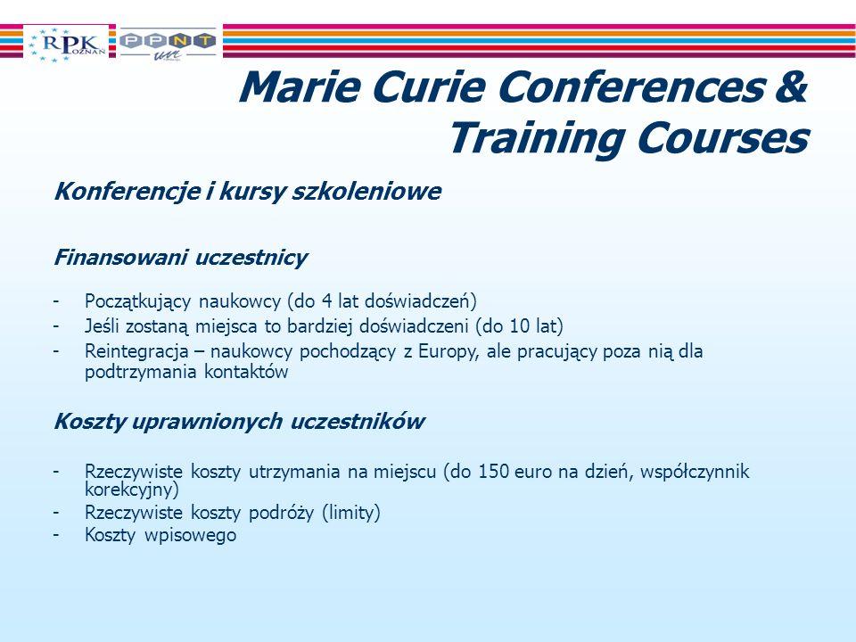 Marie Curie Conferences & Training Courses Konferencje i kursy szkoleniowe Finansowani uczestnicy -Początkujący naukowcy (do 4 lat doświadczeń) -Jeśli zostaną miejsca to bardziej doświadczeni (do 10 lat) -Reintegracja – naukowcy pochodzący z Europy, ale pracujący poza nią dla podtrzymania kontaktów Koszty uprawnionych uczestników -Rzeczywiste koszty utrzymania na miejscu (do 150 euro na dzień, współczynnik korekcyjny) -Rzeczywiste koszty podróży (limity) -Koszty wpisowego