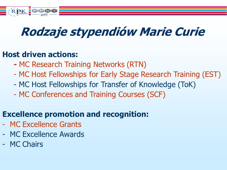 Rodzaje stypendiów Marie Curie Host driven actions: - MC Research Training Networks (RTN) - MC Host Fellowships for Early Stage Research Training (EST) - MC Host Fellowships for Transfer of Knowledge (ToK) - MC Conferences and Training Courses (SCF) Excellence promotion and recognition: - MC Excellence Grants - MC Excellence Awards - MC Chairs