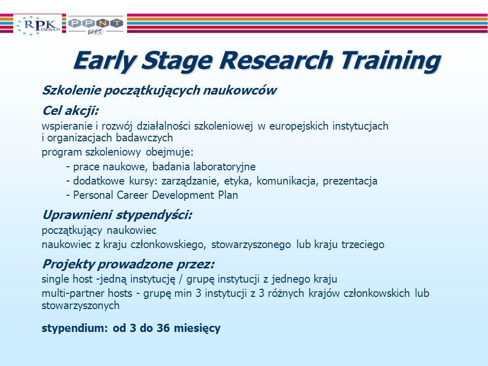 EarlyStage Research Training Early Stage Research Training Szkolenie początkujących naukowców Cel akcji: wspieranie i rozwój działalności szkoleniowej w europejskich instytucjach i organizacjach badawczych program szkoleniowy obejmuje: - prace naukowe, badania laboratoryjne - dodatkowe kursy: zarządzanie, etyka, komunikacja, prezentacja - Personal Career Development Plan Uprawnieni stypendyści: początkujący naukowiec naukowiec z kraju członkowskiego, stowarzyszonego lub kraju trzeciego Projekty prowadzone przez: single host -jedną instytucję / grupę instytucji z jednego kraju multi-partner hosts - grupę min 3 instytucji z 3 różnych krajów członkowskich lub stowarzyszonych stypendium: od 3 do 36 miesięcy