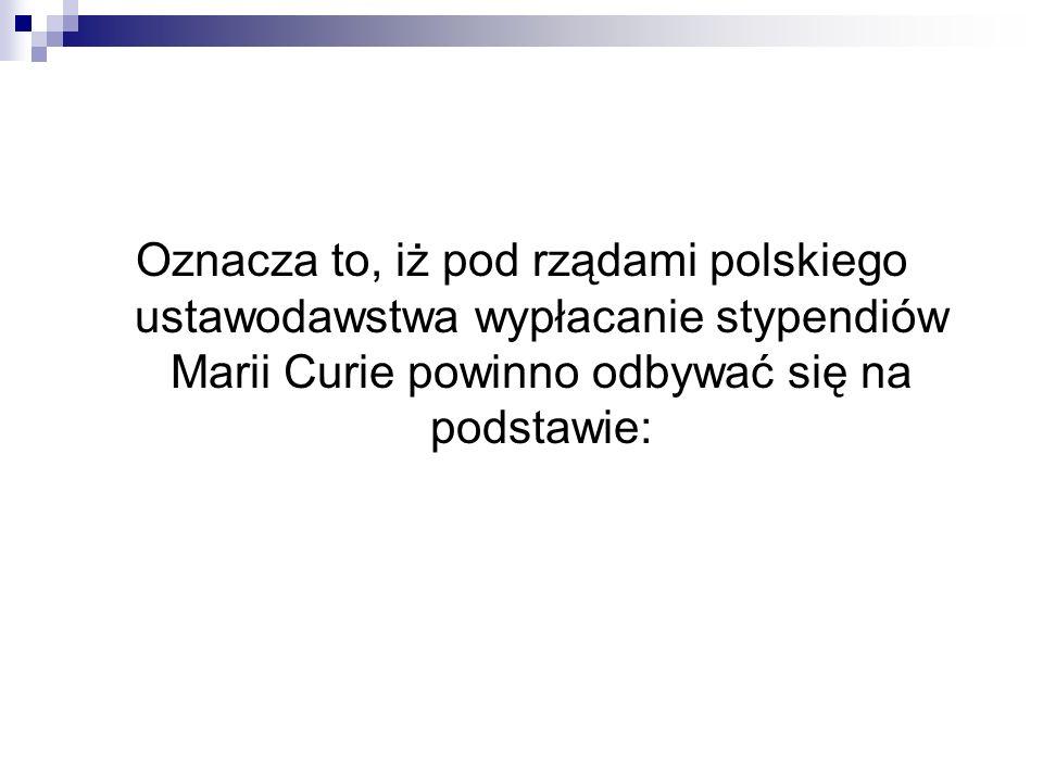 Oznacza to, iż pod rządami polskiego ustawodawstwa wypłacanie stypendiów Marii Curie powinno odbywać się na podstawie: