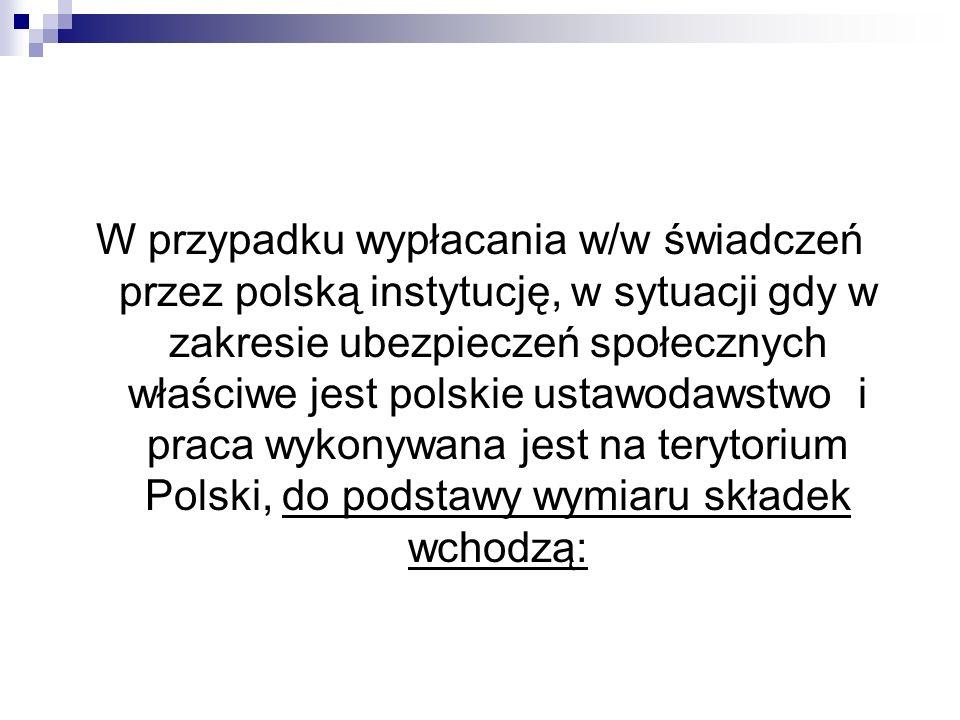 W przypadku wypłacania w/w świadczeń przez polską instytucję, w sytuacji gdy w zakresie ubezpieczeń społecznych właściwe jest polskie ustawodawstwo i