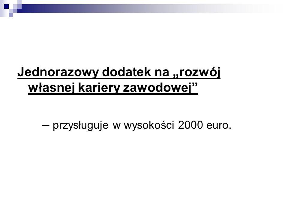 Jednorazowy dodatek na rozwój własnej kariery zawodowej – przysługuje w wysokości 2000 euro.