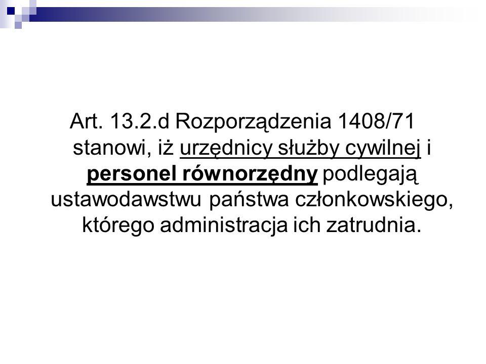 Art. 13.2.d Rozporządzenia 1408/71 stanowi, iż urzędnicy służby cywilnej i personel równorzędny podlegają ustawodawstwu państwa członkowskiego, któreg