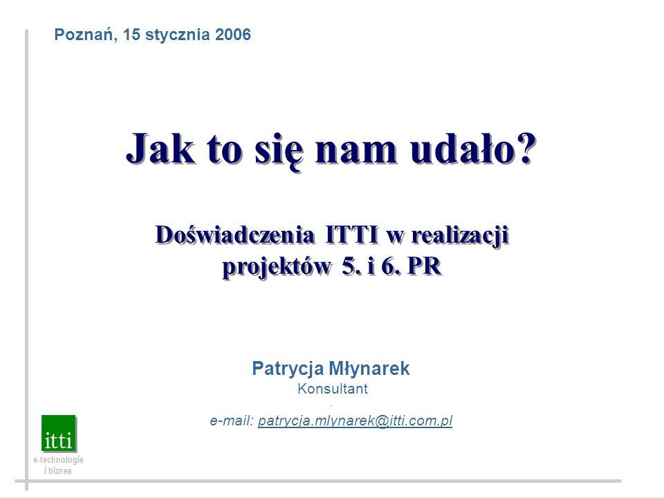 ITTI – e-technologie i biznes Poznań, 15 stycznia 2006. Jak to się nam udało? Doświadczenia ITTI w realizacji projektów 5. i 6. PR Jak to się nam udał
