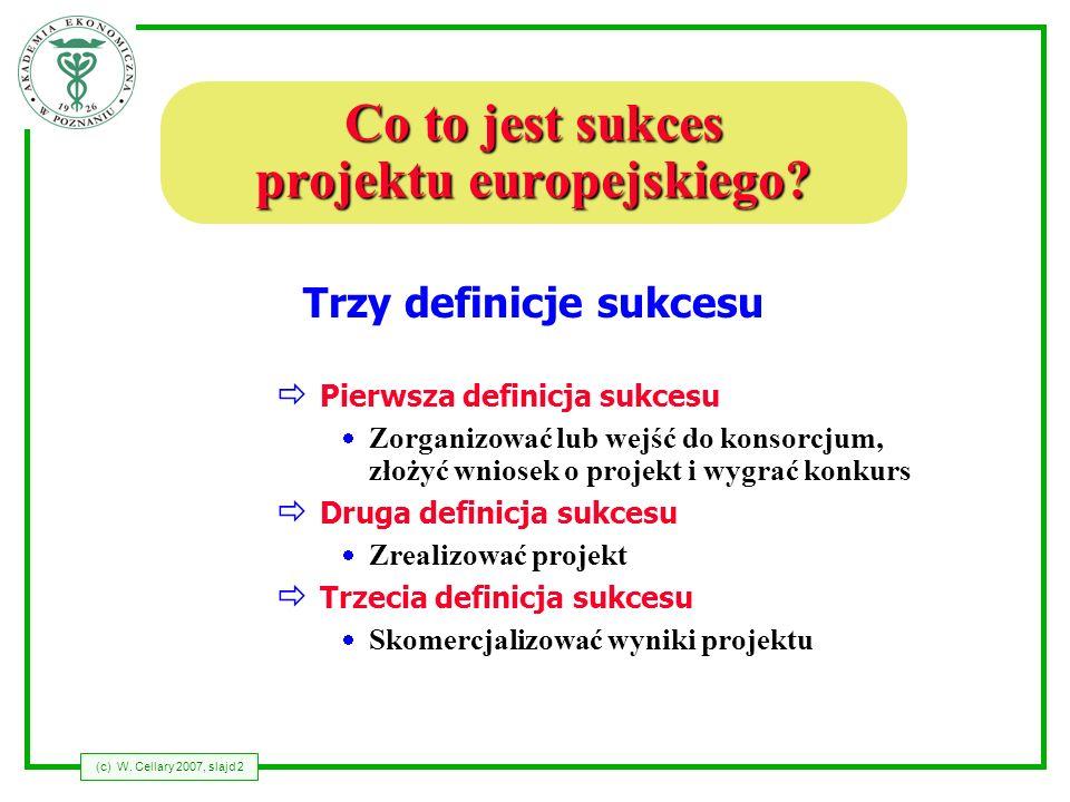 (c) W. Cellary 2007, slajd 2 Co to jest sukces projektu europejskiego? Pierwsza definicja sukcesu Zorganizować lub wejść do konsorcjum, złożyć wniosek