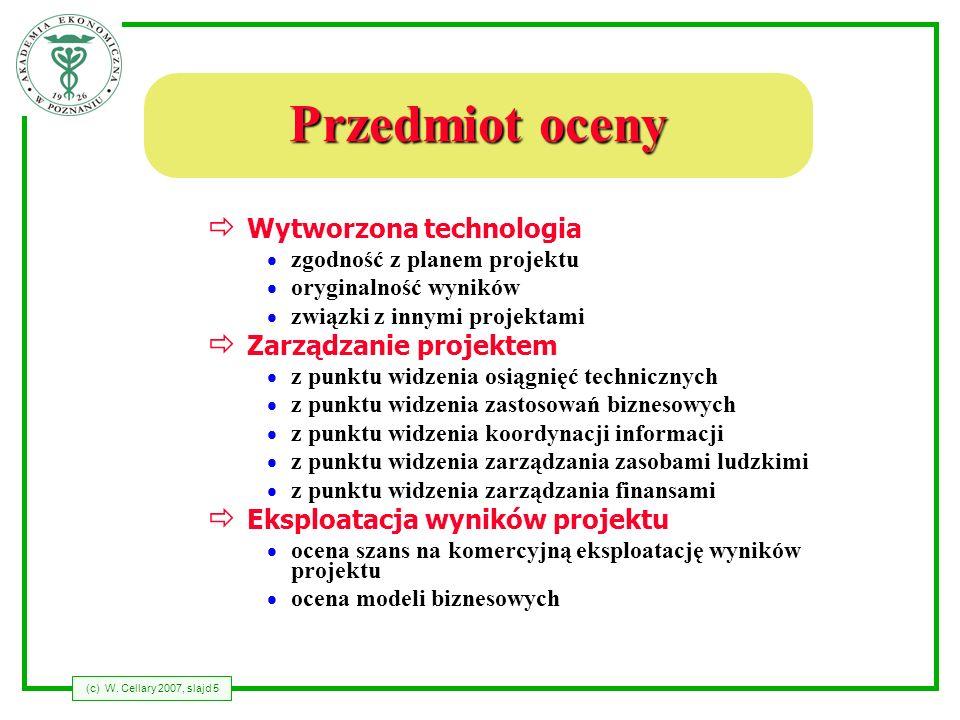 (c) W. Cellary 2007, slajd 5 Przedmiot oceny Wytworzona technologia zgodność z planem projektu oryginalność wyników związki z innymi projektami Zarząd
