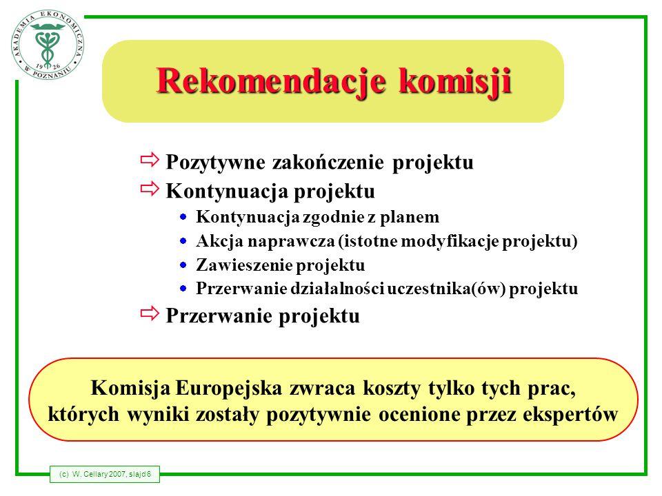 (c) W. Cellary 2007, slajd 6 Rekomendacje komisji Pozytywne zakończenie projektu Kontynuacja projektu Kontynuacja zgodnie z planem Akcja naprawcza (is