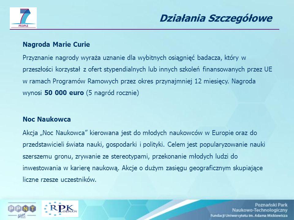Działania Szczegółowe Nagroda Marie Curie Przyznanie nagrody wyraża uznanie dla wybitnych osiągnięć badacza, który w przeszłości korzystał z ofert stypendialnych lub innych szkoleń finansowanych przez UE w ramach Programów Ramowych przez okres przynajmniej 12 miesięcy.