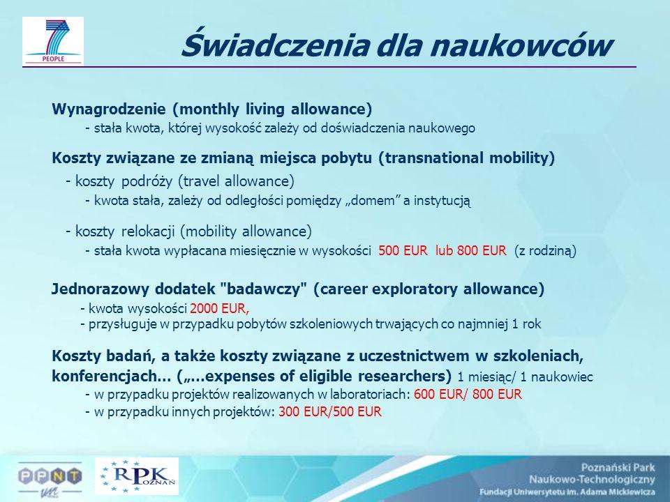 Wynagrodzenie (monthly living allowance) - stała kwota, której wysokość zależy od doświadczenia naukowego Koszty związane ze zmianą miejsca pobytu (transnational mobility) - koszty podróży (travel allowance) - kwota stała, zależy od odległości pomiędzy domem a instytucją - koszty relokacji (mobility allowance) - stała kwota wypłacana miesięcznie w wysokości 500 EUR lub 800 EUR (z rodziną) Jednorazowy dodatek badawczy (career exploratory allowance) - kwota wysokości 2000 EUR, - przysługuje w przypadku pobytów szkoleniowych trwających co najmniej 1 rok Koszty badań, a także koszty związane z uczestnictwem w szkoleniach, konferencjach...