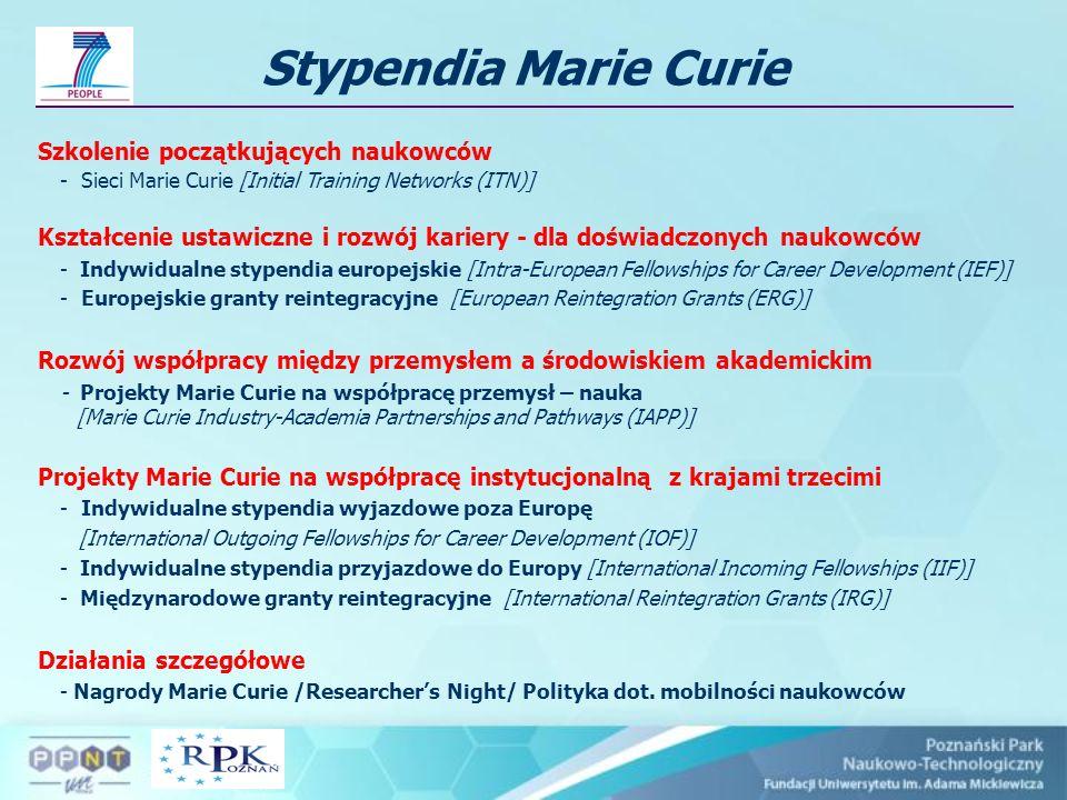 Stypendia Marie Curie Szkolenie początkujących naukowców - Sieci Marie Curie [Initial Training Networks (ITN)] Kształcenie ustawiczne i rozwój kariery - dla doświadczonych naukowców - Indywidualne stypendia europejskie [Intra-European Fellowships for Career Development (IEF)] - Europejskie granty reintegracyjne [European Reintegration Grants (ERG)] Rozwój współpracy między przemysłem a środowiskiem akademickim - Projekty Marie Curie na współpracę przemysł – nauka [Marie Curie Industry-Academia Partnerships and Pathways (IAPP)] Projekty Marie Curie na współpracę instytucjonalną z krajami trzecimi - Indywidualne stypendia wyjazdowe poza Europę [International Outgoing Fellowships for Career Development (IOF)] - Indywidualne stypendia przyjazdowe do Europy [International Incoming Fellowships (IIF)] - Międzynarodowe granty reintegracyjne [International Reintegration Grants (IRG)] Działania szczegółowe - Nagrody Marie Curie /Researchers Night/ Polityka dot.