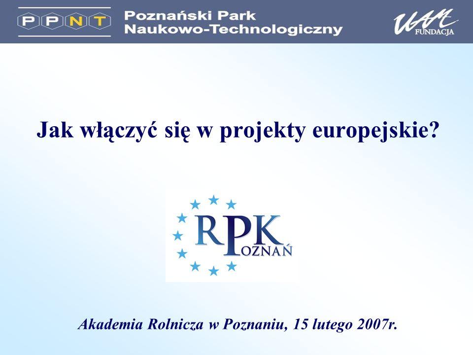 Jak włączyć się w projekty europejskie? Akademia Rolnicza w Poznaniu, 15 lutego 2007r.
