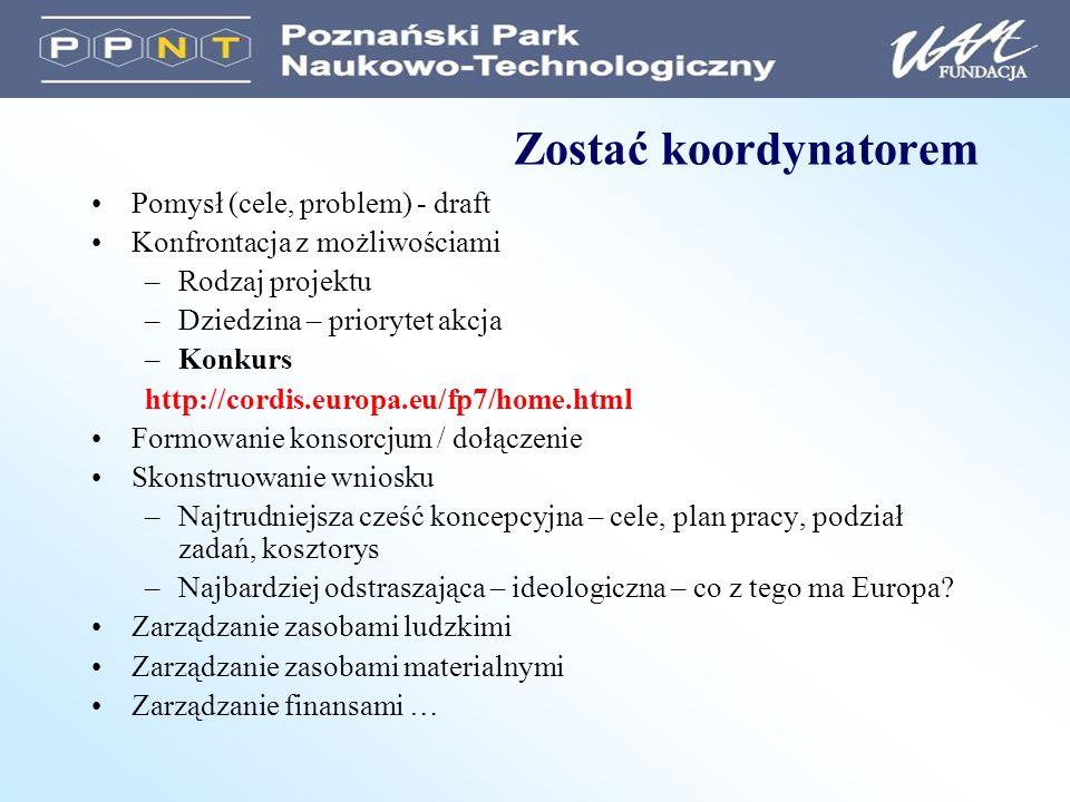 Zostać koordynatorem Pomysł (cele, problem) - draft Konfrontacja z możliwościami –Rodzaj projektu –Dziedzina – priorytet akcja –Konkurs http://cordis.europa.eu/fp7/home.html Formowanie konsorcjum / dołączenie Skonstruowanie wniosku –Najtrudniejsza cześć koncepcyjna – cele, plan pracy, podział zadań, kosztorys –Najbardziej odstraszająca – ideologiczna – co z tego ma Europa.