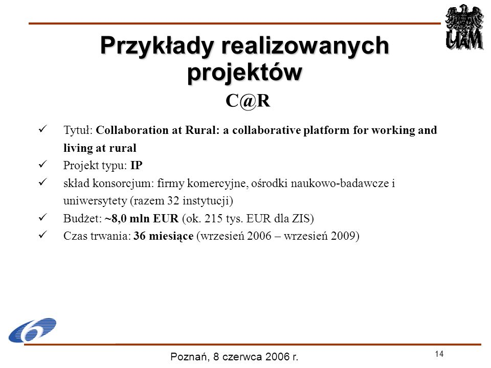 14 Poznań, 8 czerwca 2006 r. C@R Tytuł: Collaboration at Rural: a collaborative platform for working and living at rural Projekt typu: IP skład konsor