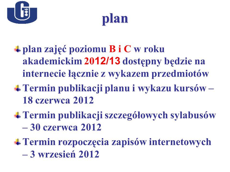 plan plan zajęć poziomu B i C w roku akademickim 20 12/13 dostępny będzie na internecie łącznie z wykazem przedmiotów Termin publikacji planu i wykazu kursów – 18 czerwca 2012 Termin publikacji szczegółowych sylabusów – 30 czerwca 2012 Termin rozpoczęcia zapisów internetowych – 3 wrzesień 2012