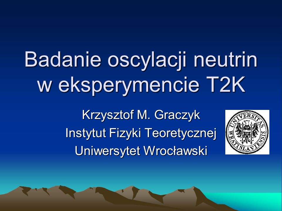 Badanie oscylacji neutrin w eksperymencie T2K Krzysztof M. Graczyk Instytut Fizyki Teoretycznej Uniwersytet Wrocławski