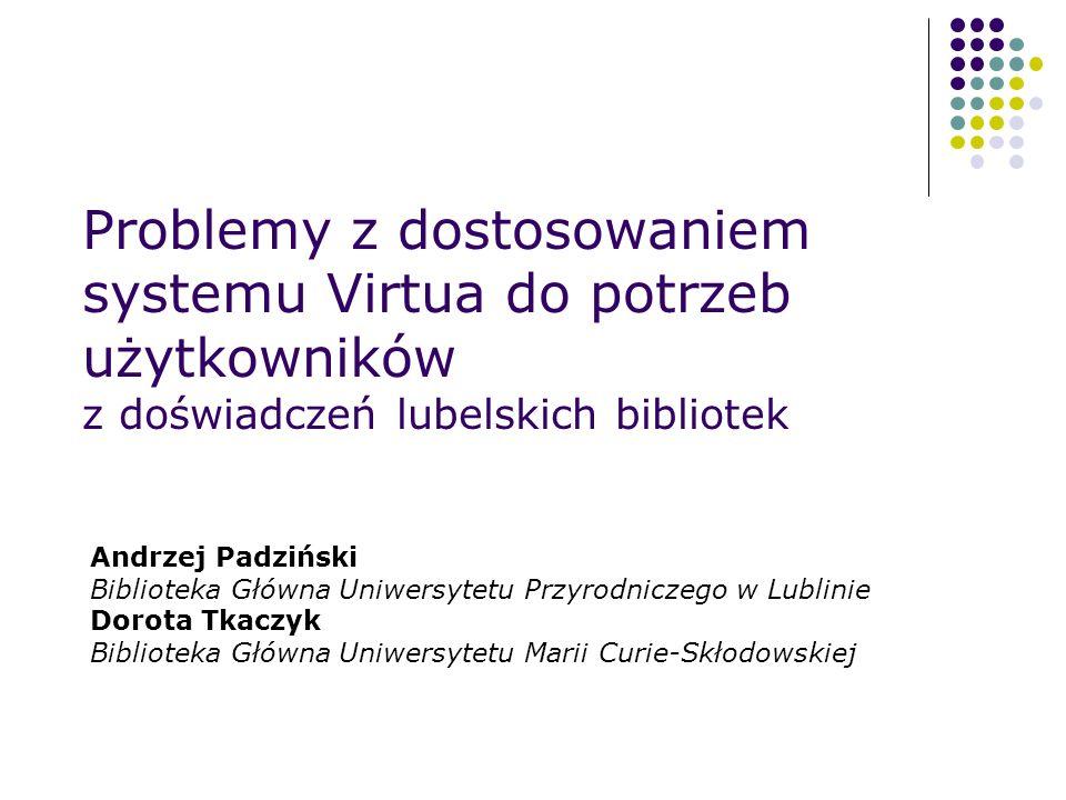 Problemy z dostosowaniem systemu Virtua do potrzeb użytkowników z doświadczeń lubelskich bibliotek Andrzej Padziński Biblioteka Główna Uniwersytetu Pr