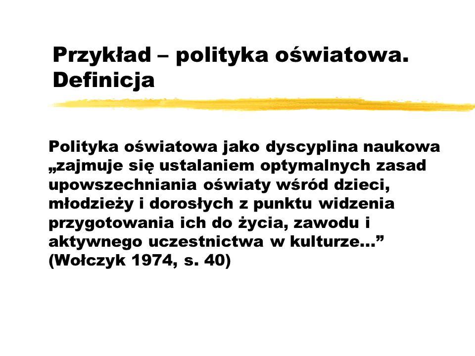 Przykład – polityka oświatowa. Definicja Polityka oświatowa jako dyscyplina naukowa zajmuje się ustalaniem optymalnych zasad upowszechniania oświaty w