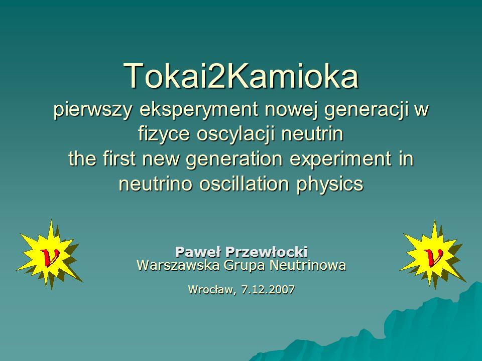 Backup - Produkcja wiązki J-PARC – Japan Proton Accelerator Research Complex w Tokai, na wybrzeżu Pacyfiku J-PARC – Japan Proton Accelerator Research Complex w Tokai, na wybrzeżu Pacyfiku Wiązka protonowa 50GeV Wiązka protonowa 50GeV 3.3*10 14 protonów na puls 3.3*10 14 protonów na puls Impuls 5μs co 3.5 sekundy Impuls 5μs co 3.5 sekundy Moc 0.75MW Moc 0.75MW