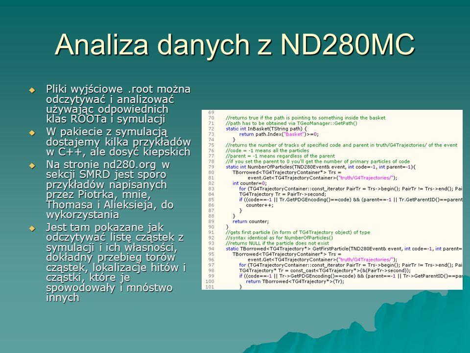 Analiza danych z ND280MC Pliki wyjściowe.root można odczytywać i analizować używając odpowiednich klas ROOTa i symulacji Pliki wyjściowe.root można odczytywać i analizować używając odpowiednich klas ROOTa i symulacji W pakiecie z symulacją dostajemy kilka przykładów w C++, ale dosyć kiepskich W pakiecie z symulacją dostajemy kilka przykładów w C++, ale dosyć kiepskich Na stronie nd280.org w sekcji SMRD jest sporo przykładów napisanych przez Piotrka, mnie, Thomasa i Alieksieja, do wykorzystania Na stronie nd280.org w sekcji SMRD jest sporo przykładów napisanych przez Piotrka, mnie, Thomasa i Alieksieja, do wykorzystania Jest tam pokazane jak odczytywać listę cząstek z symulacji i ich własności, dokładny przebieg torów cząstek, lokalizacje hitów i cząstki, które je spowodowały i mnóstwo innych Jest tam pokazane jak odczytywać listę cząstek z symulacji i ich własności, dokładny przebieg torów cząstek, lokalizacje hitów i cząstki, które je spowodowały i mnóstwo innych