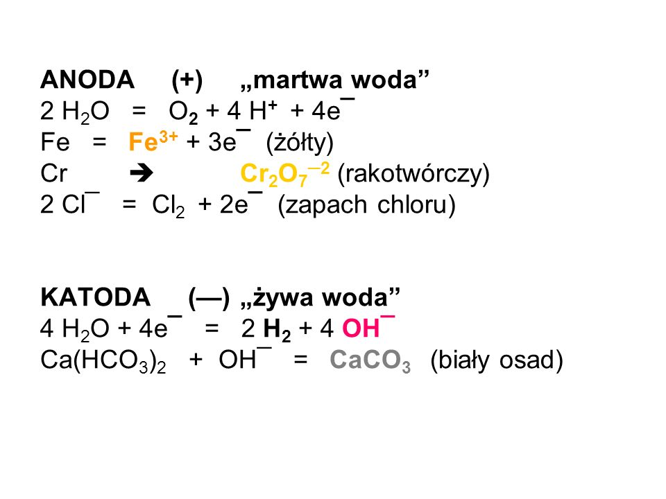 ANODA (+)martwa woda 2 H 2 O = O 2 + 4 H + + 4e¯ Fe = Fe 3+ + 3e¯ (żółty) Cr Cr 2 O 7 2 (rakotwórczy) 2 Cl¯ = Cl 2 + 2e¯ (zapach chloru) KATODA ()żywa